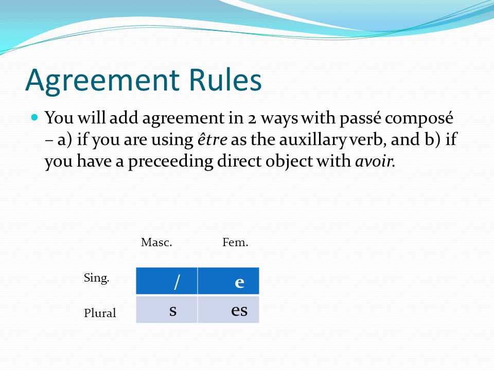 Agreement Rules You will add agreement in 2 ways with passé composé – a) if you are using être as the auxillary verb, and b) if you have a preceeding