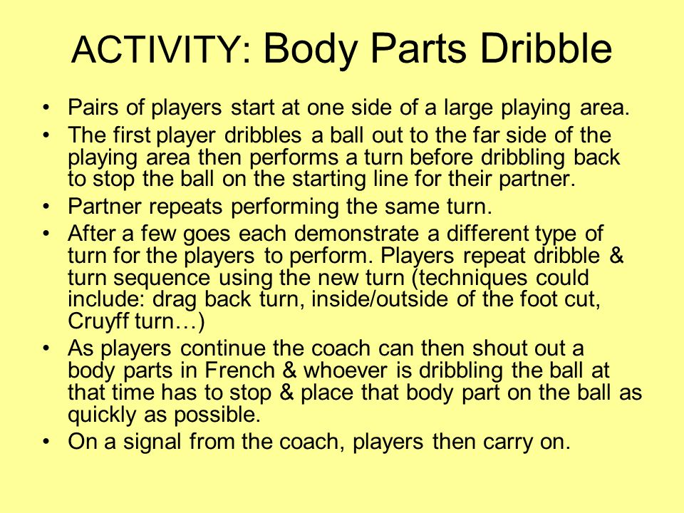 ACTIVITY: Body Parts Dribble Pairs of players start at one side of a large playing area.