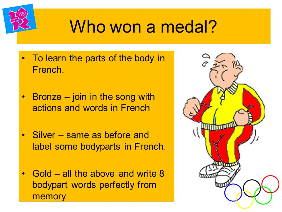 Who won a medal.To learn the parts of the body in French.