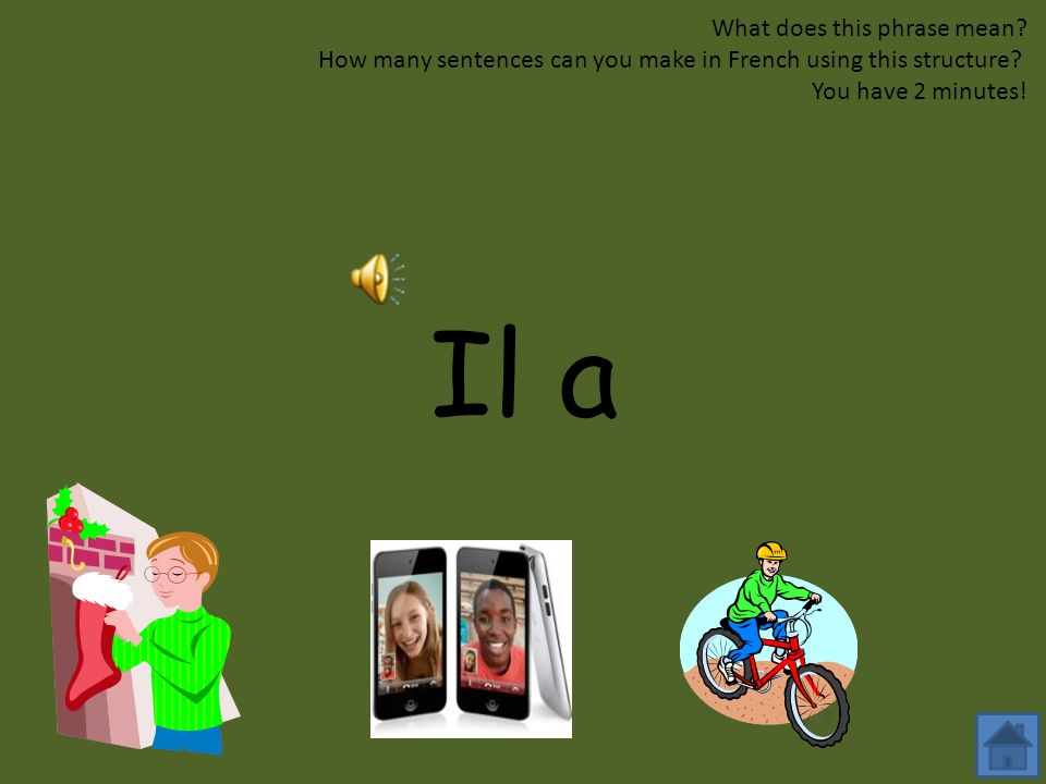 Tu as....? What does this phrase mean? How many sentences can you make in French using this structure? You have 2 minutes!