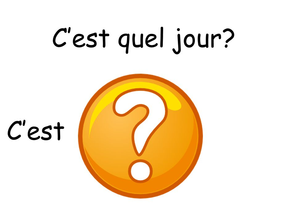Cest quel jour? 2 Pupils should look at the slides and try and guest which day of the week it is hidden behind the question mark. To support this they