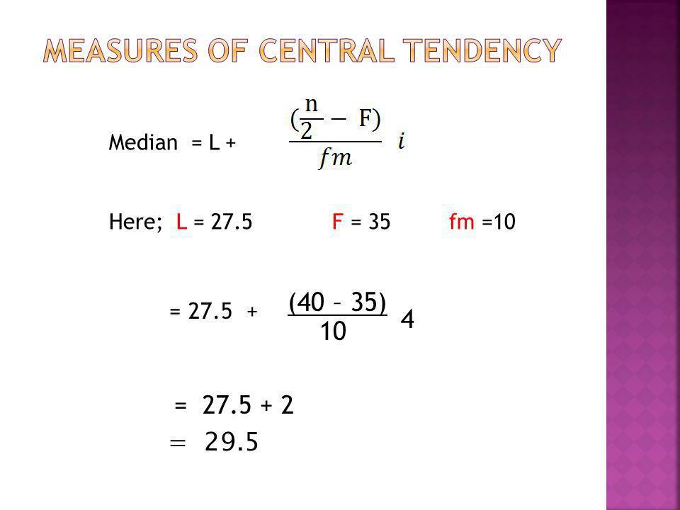 Median = L + Here; L = 27.5 F = 35 fm =10 = 27.5 + (40 – 35) 10 4 = 27.5 + 2 = 29.5