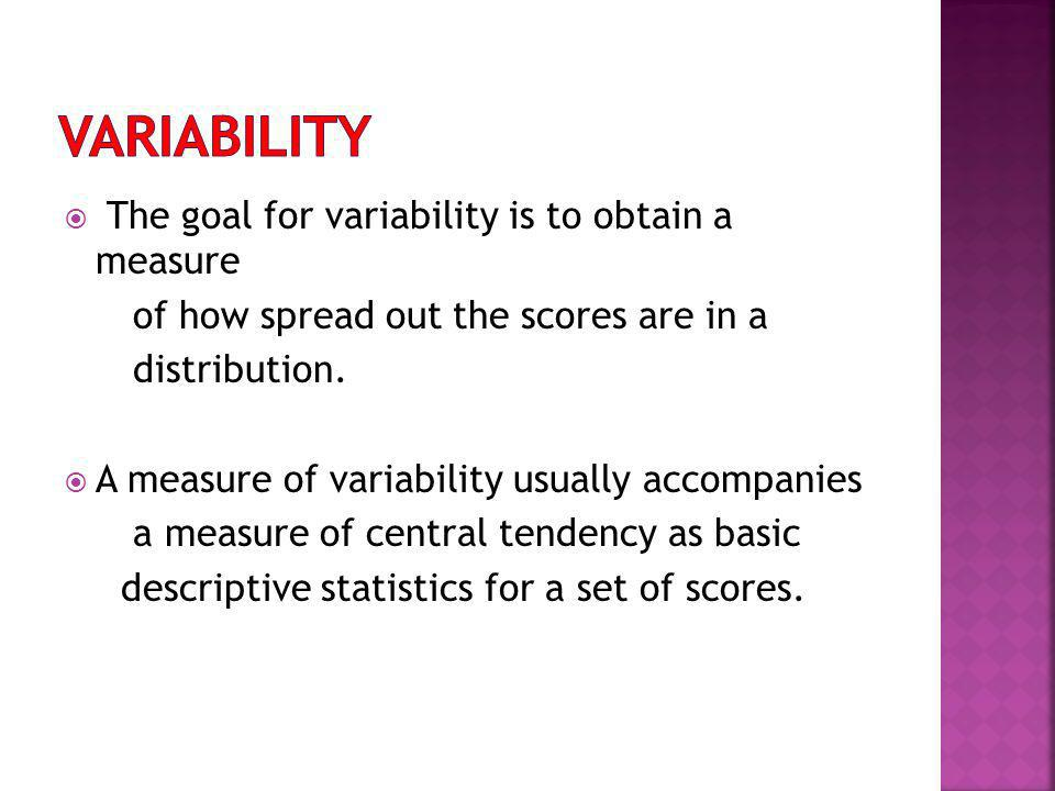 The goal for variability is to obtain a measure of how spread out the scores are in a distribution. A measure of variability usually accompanies a mea