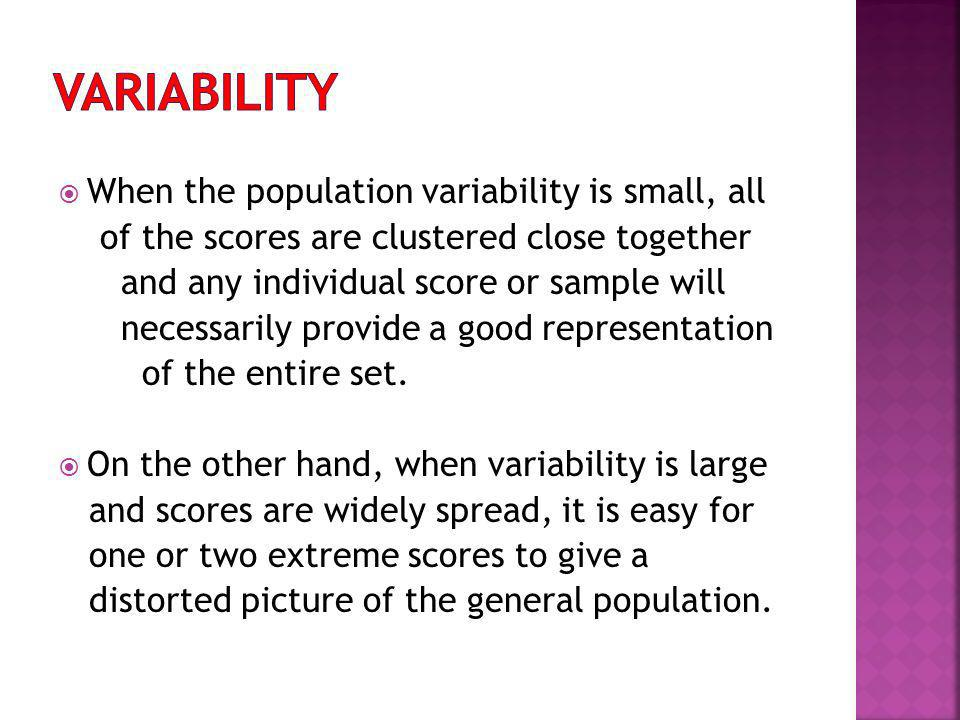 When the population variability is small, all of the scores are clustered close together and any individual score or sample will necessarily provide a