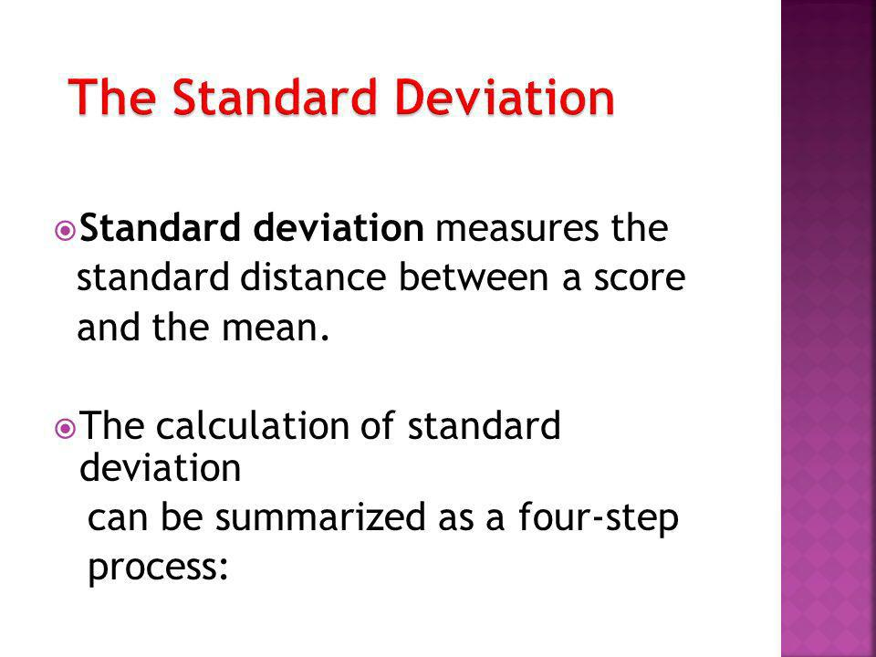 Standard deviation measures the standard distance between a score and the mean. The calculation of standard deviation can be summarized as a four-step