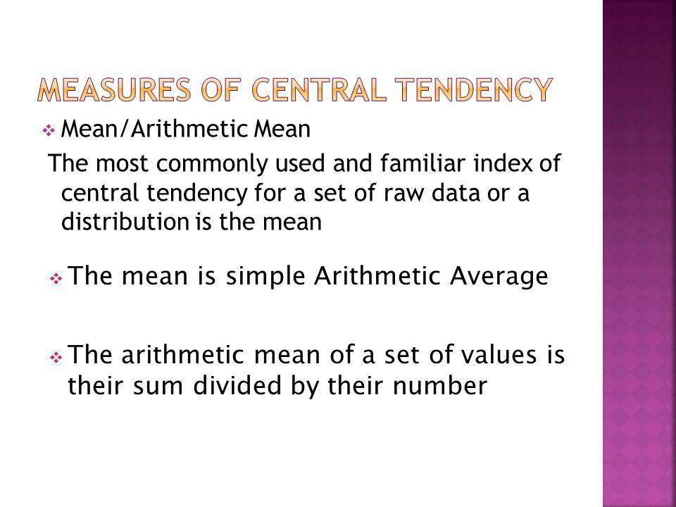 Mean/Arithmetic Mean The most commonly used and familiar index of central tendency for a set of raw data or a distribution is the mean The mean is sim