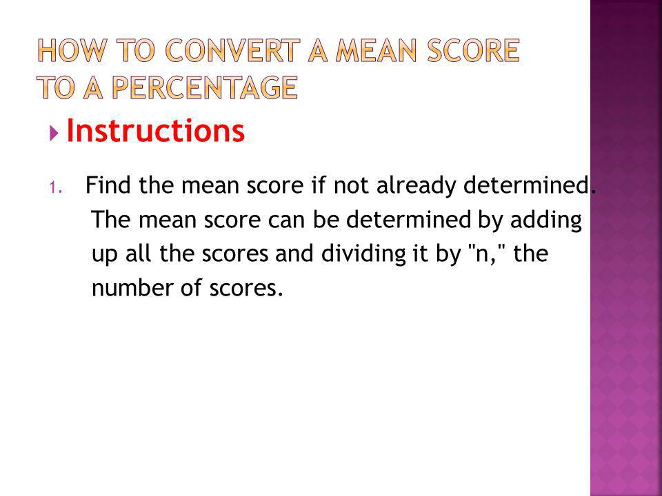 Instructions 1. Find the mean score if not already determined. The mean score can be determined by adding up all the scores and dividing it by
