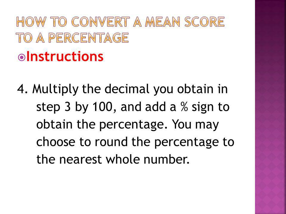 Instructions 4. Multiply the decimal you obtain in step 3 by 100, and add a % sign to obtain the percentage. You may choose to round the percentage to