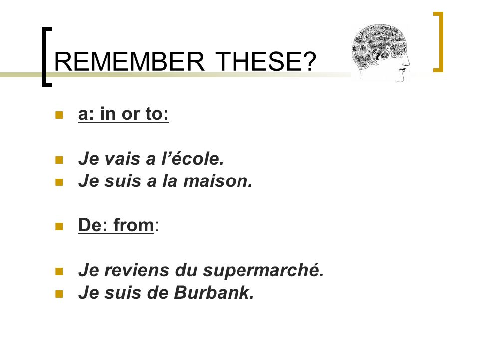 REMEMBER THESE.a: in or to: Je vais a lécole. Je suis a la maison.