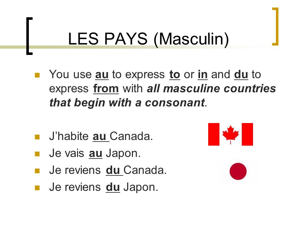 LES PAYS (Masculin) You use au to express to or in and du to express from with all masculine countries that begin with a consonant.