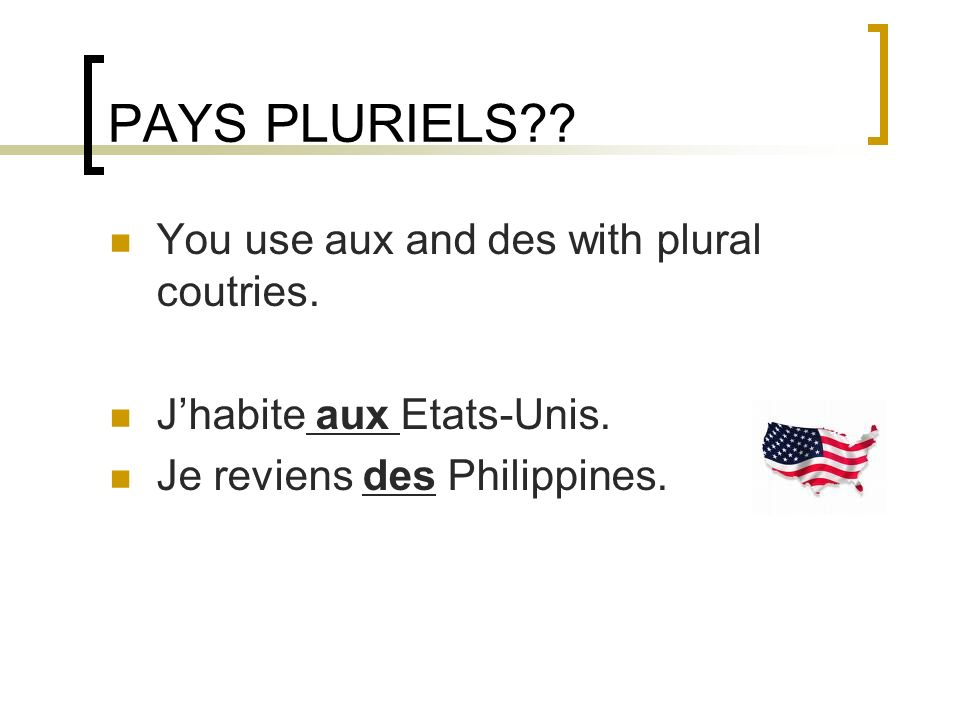 PAYS PLURIELS?.You use aux and des with plural coutries.