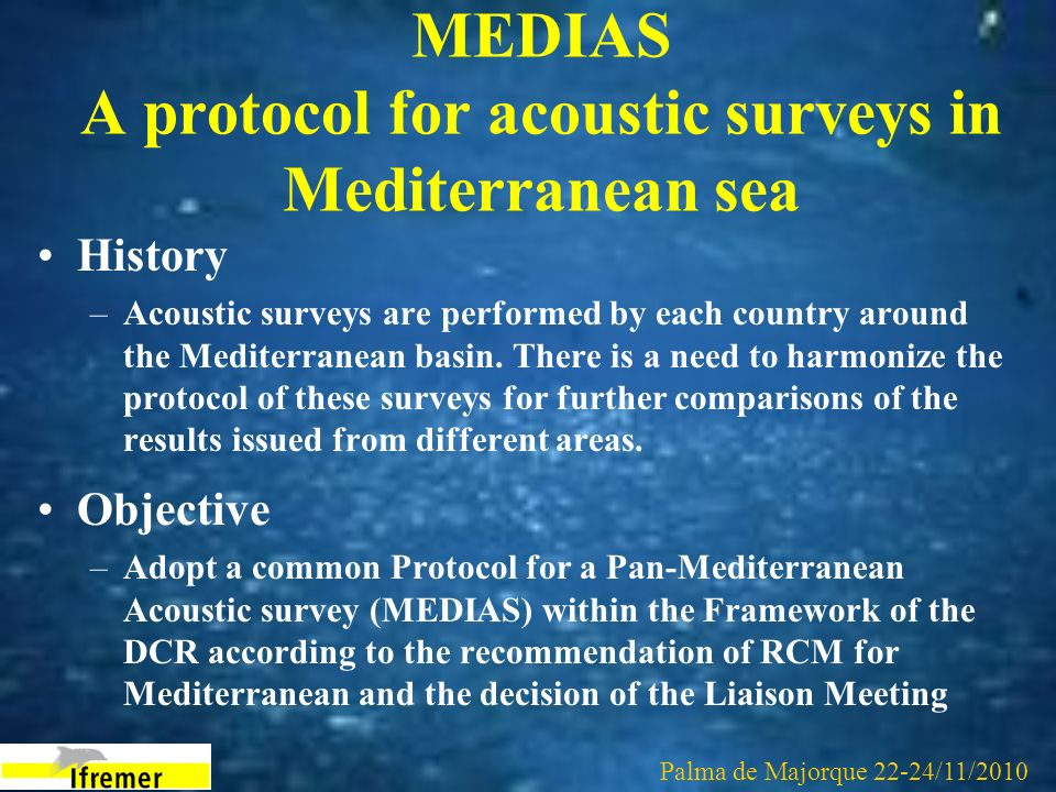 MEDIAS A protocol for acoustic surveys in Mediterranean sea History –Acoustic surveys are performed by each country around the Mediterranean basin. Th