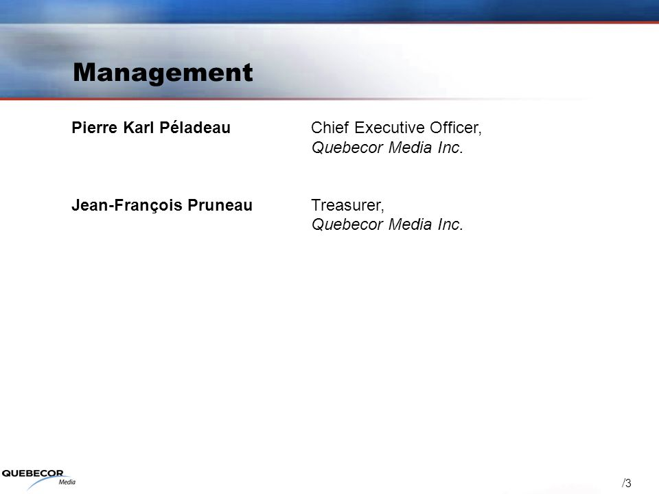 / 3 Management Pierre Karl PéladeauChief Executive Officer, Quebecor Media Inc. Jean-François PruneauTreasurer, Quebecor Media Inc.