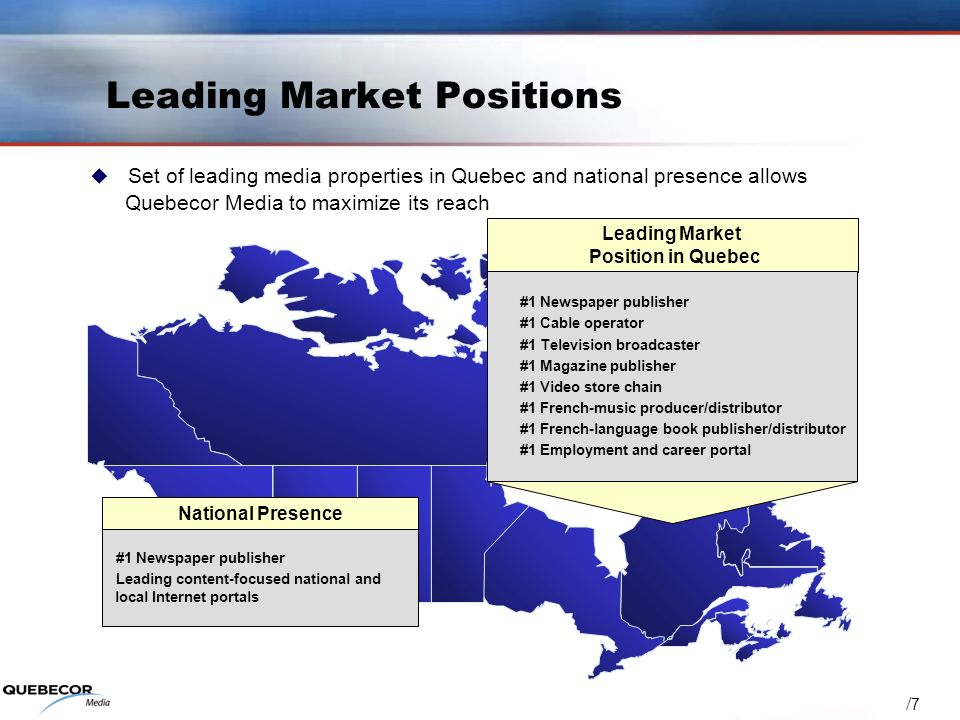 / 7 Leading Market Positions Set of leading media properties in Quebec and national presence allows Quebecor Media to maximize its reach National Presence #1 Newspaper publisher Leading content-focused national and local Internet portals Leading Market Position in Quebec #1 Newspaper publisher #1 Cable operator #1 Television broadcaster #1 Magazine publisher #1 Video store chain #1 French-music producer/distributor #1 French-language book publisher/distributor #1 Employment and career portal