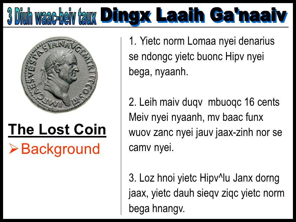 The Lost Coin Background 1.Yietc norm Lomaa nyei denarius se ndongc yietc buonc Hipv nyei bega, nyaanh. 2. Leih maiv duqv mbuoqc 16 cents Meiv nyei ny
