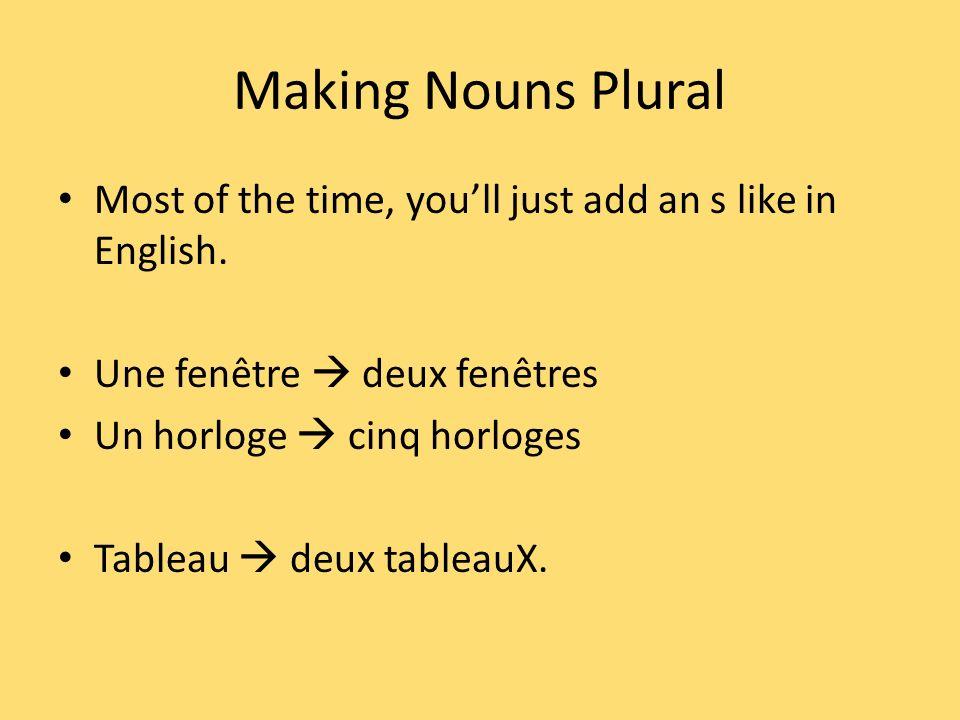 Making Nouns Plural Most of the time, youll just add an s like in English. Une fenêtre deux fenêtres Un horloge cinq horloges Tableau deux tableauX.
