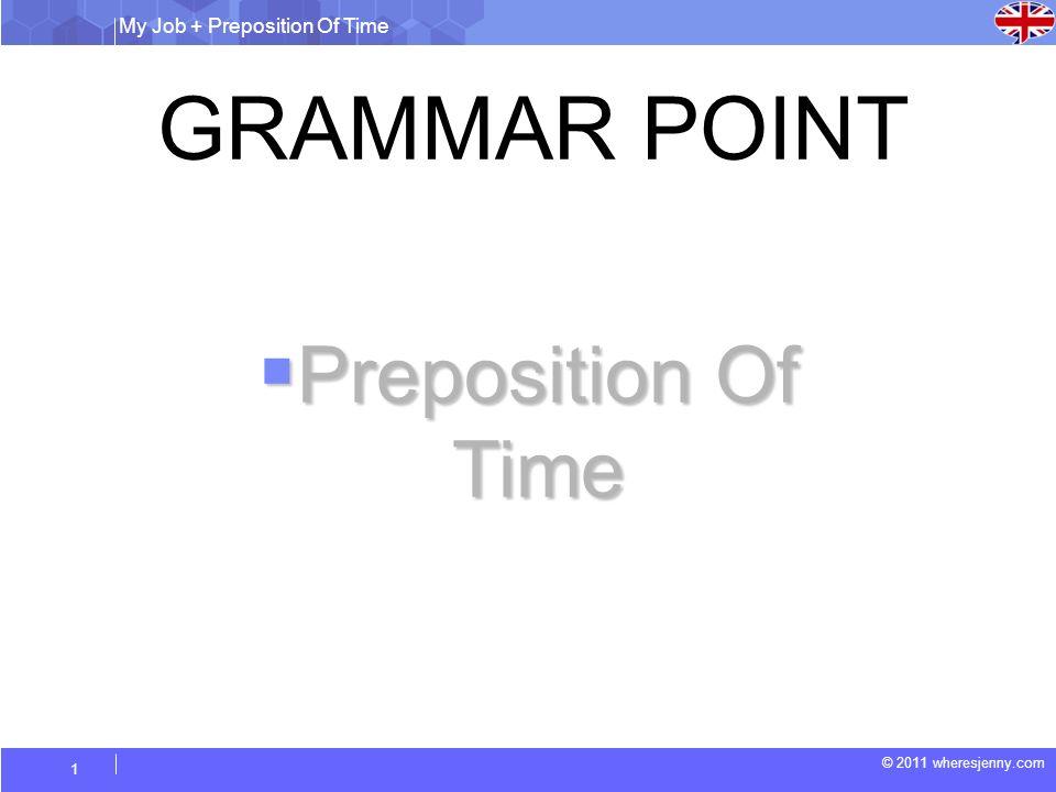My Job + Preposition Of Time © 2011 wheresjenny.com 1 GRAMMAR POINT Preposition Of Time Preposition Of Time