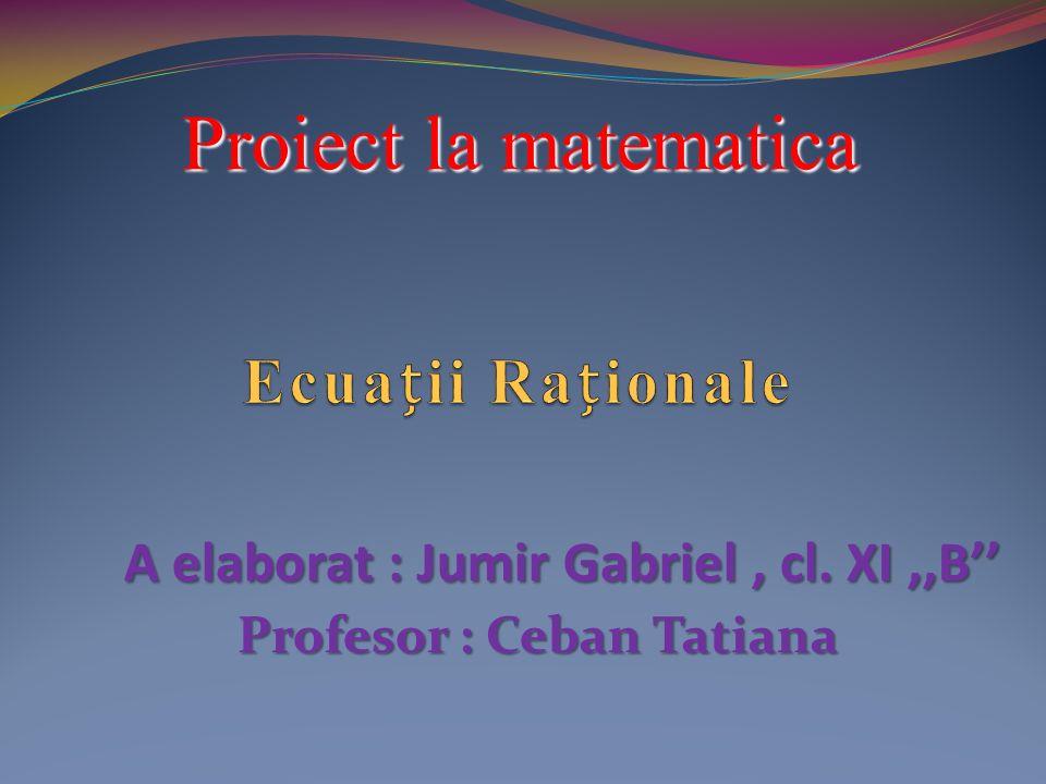 Proiect la matematica A elaborat : Jumir Gabriel, cl. XI,,B Profesor : Ceban Tatiana