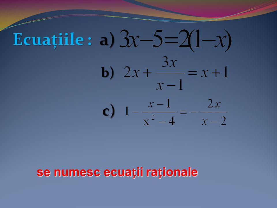 Ecuațiile : a) b) c) se numesc ecuaii raionale