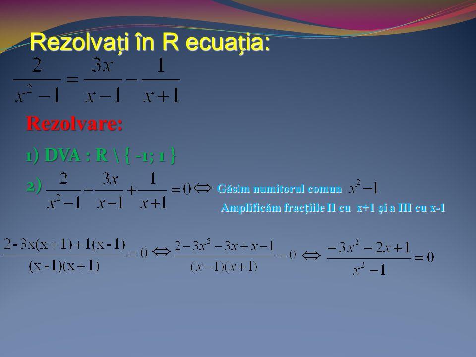 Rezolvai în R ecuaia: Rezolvare: 1) DVA : R \ { -1; 1 } 2) Găsim numitorul comun Amplificăm fraciile II cu x+1 i a III cu x-1