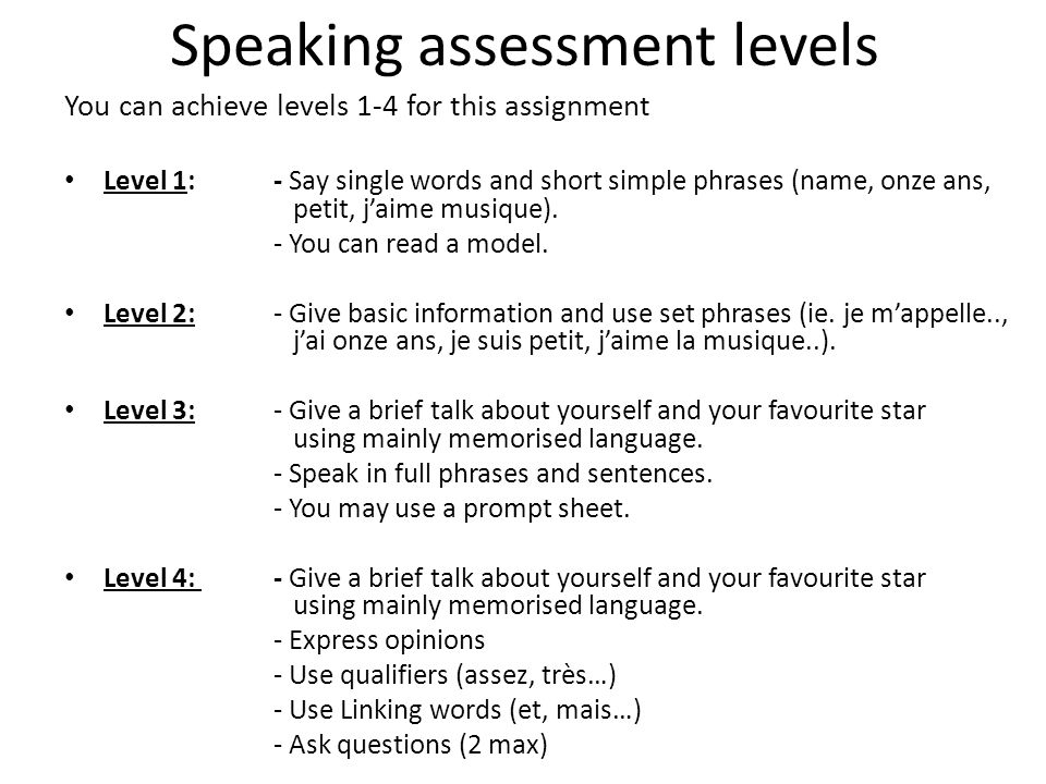 Speaking assessment levels You can achieve levels 1-4 for this assignment Level 1: - Say single words and short simple phrases (name, onze ans, petit, jaime musique).