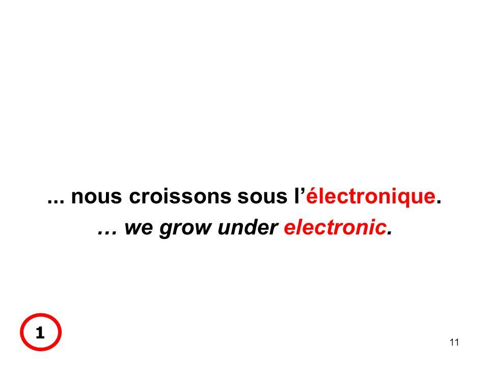11... nous croissons sous lélectronique. … we grow under electronic. 1