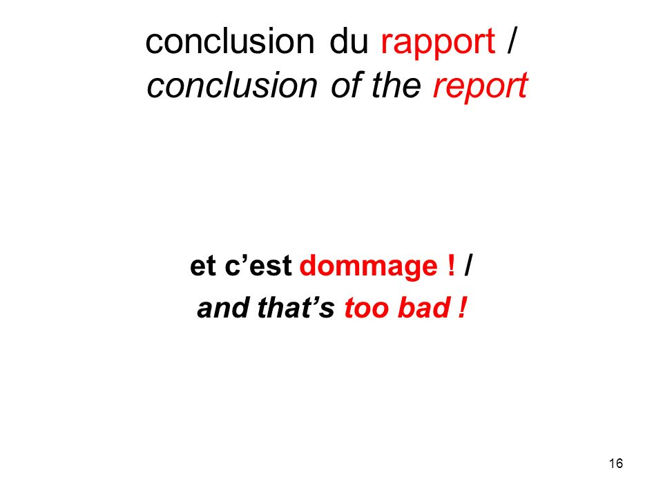 16 conclusion du rapport / conclusion of the report et cest dommage ! / and thats too bad !
