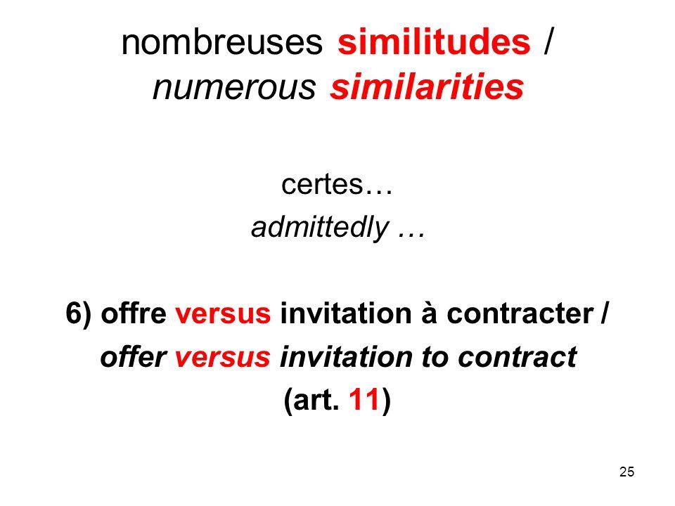 25 nombreuses similitudes / numerous similarities certes… admittedly … 6) offre versus invitation à contracter / offer versus invitation to contract (art.