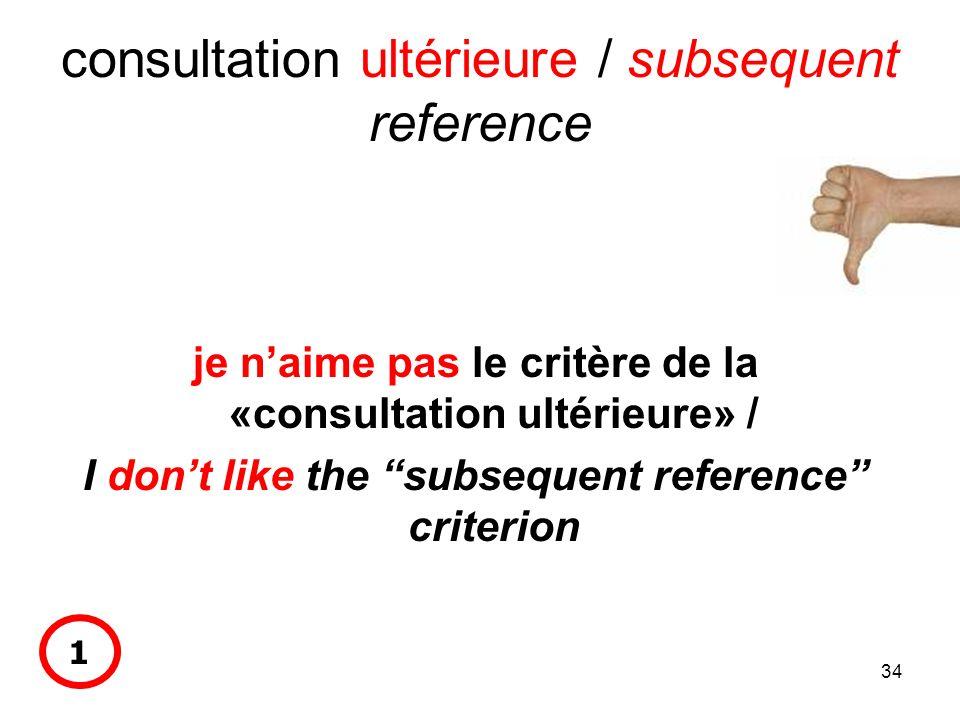 34 consultation ultérieure / subsequent reference je naime pas le critère de la «consultation ultérieure» / I dont like the subsequent reference crite