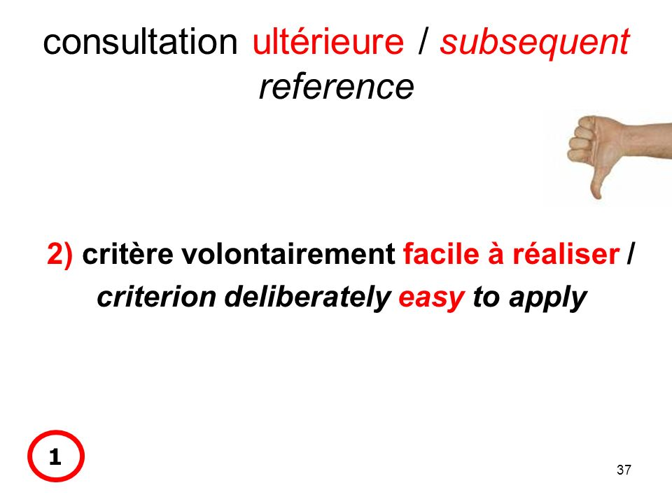 37 consultation ultérieure / subsequent reference 2) critère volontairement facile à réaliser / criterion deliberately easy to apply 1