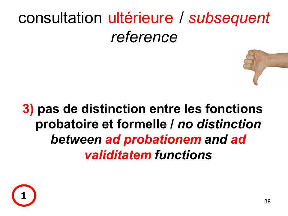 38 consultation ultérieure / subsequent reference 3) pas de distinction entre les fonctions probatoire et formelle / no distinction between ad probationem and ad validitatem functions 1