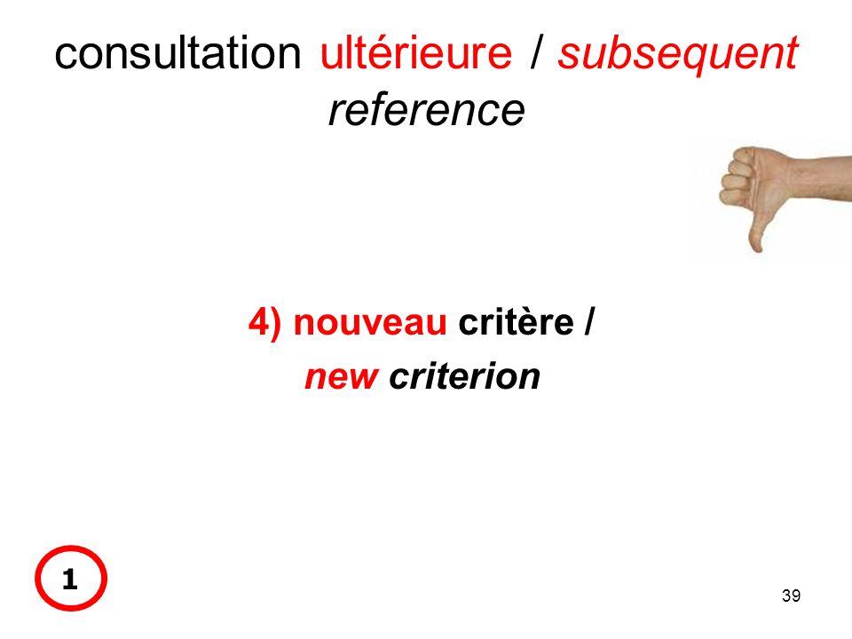 39 consultation ultérieure / subsequent reference 4) nouveau critère / new criterion 1