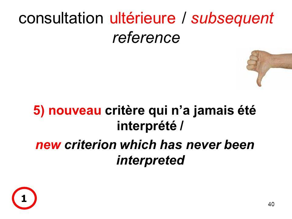 40 consultation ultérieure / subsequent reference 5) nouveau critère qui na jamais été interprété / new criterion which has never been interpreted 1
