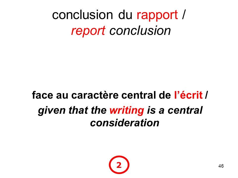 46 conclusion du rapport / report conclusion face au caractère central de lécrit / given that the writing is a central consideration 2