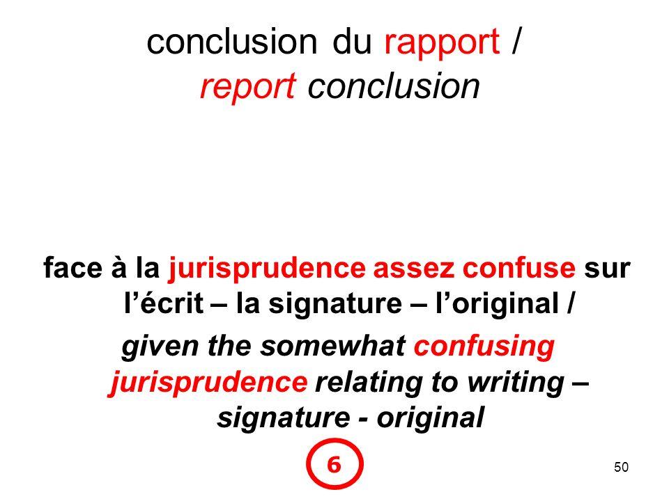 50 conclusion du rapport / report conclusion face à la jurisprudence assez confuse sur lécrit – la signature – loriginal / given the somewhat confusin