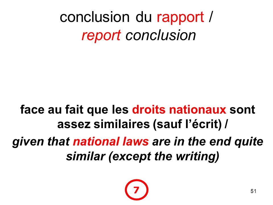 51 conclusion du rapport / report conclusion face au fait que les droits nationaux sont assez similaires (sauf lécrit) / given that national laws are in the end quite similar (except the writing) 7