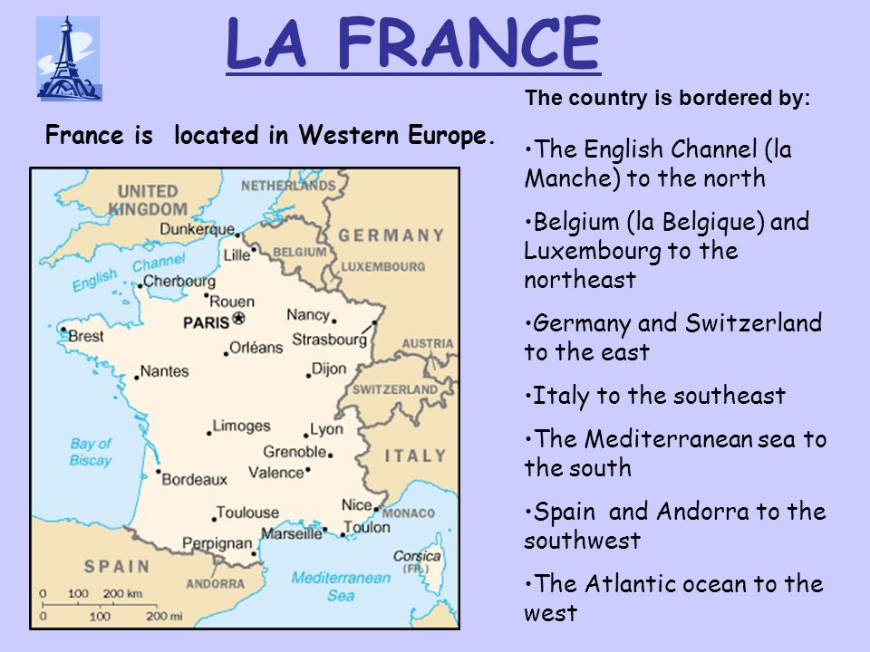 LA FRANCE The English Channel (la Manche) to the north Belgium (la Belgique) and Luxembourg to the northeast Germany and Switzerland to the east Italy to the southeast The Mediterranean sea to the south Spain and Andorra to the southwest The Atlantic ocean to the west France is located in Western Europe.