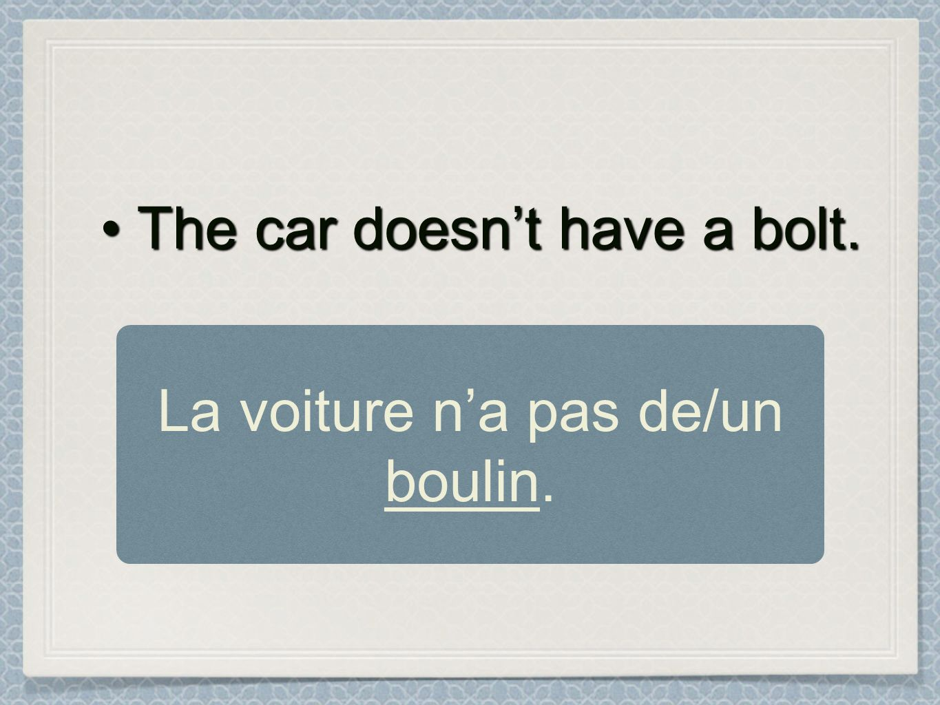 The car doesnt have a bolt.The car doesnt have a bolt. La voiture na pas de/un boulin.