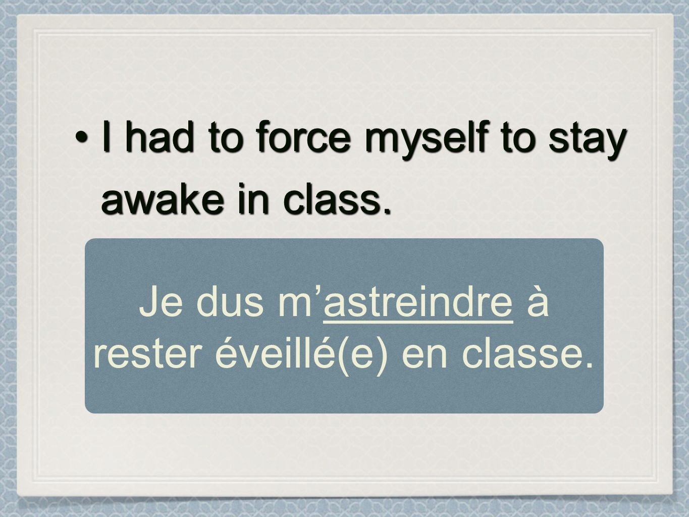 I had to force myself to stay awake in class.I had to force myself to stay awake in class. Je dus mastreindre à rester éveillé(e) en classe.