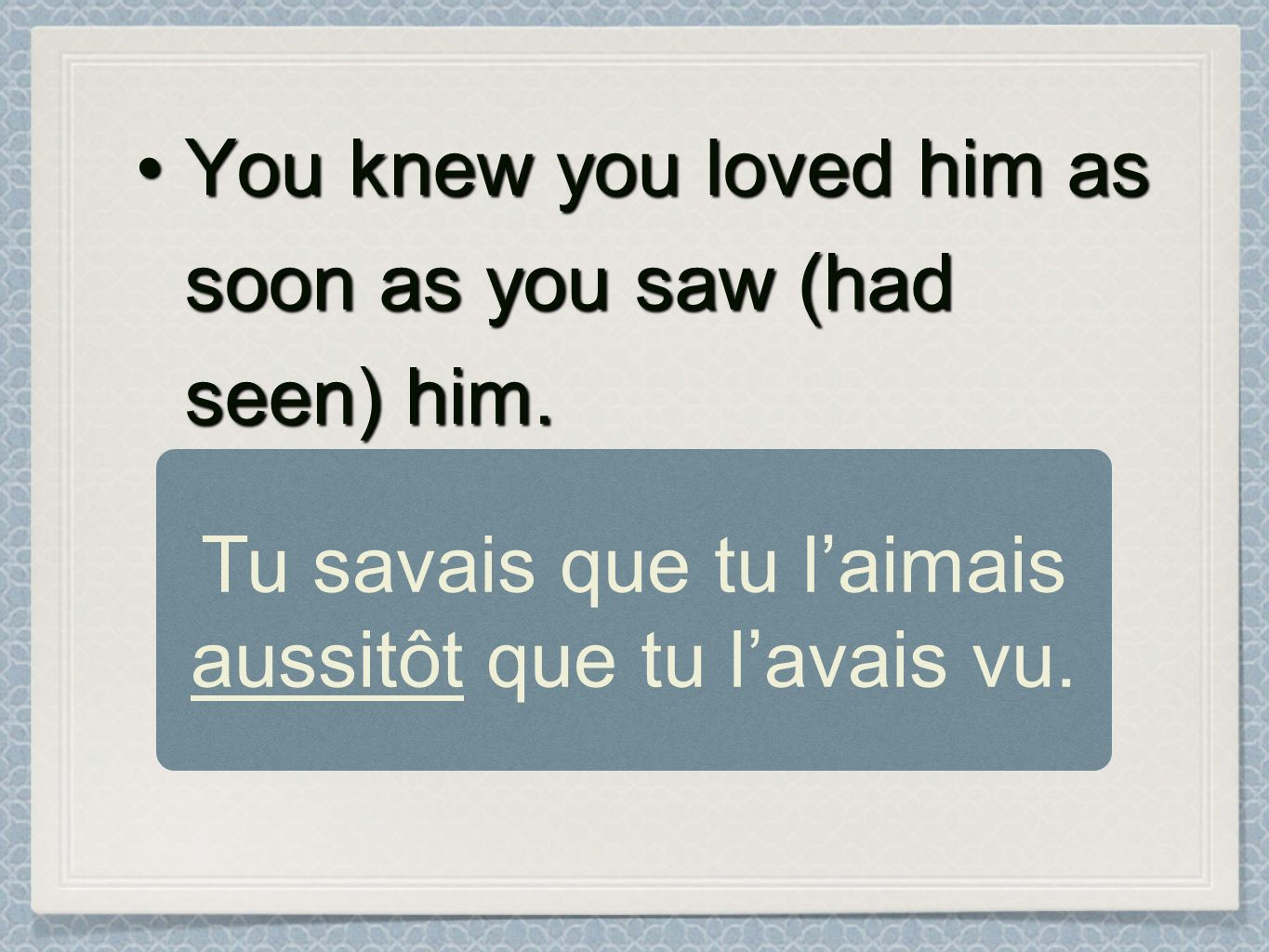 You knew you loved him as soon as you saw (had seen) him.You knew you loved him as soon as you saw (had seen) him. Tu savais que tu laimais aussitôt q