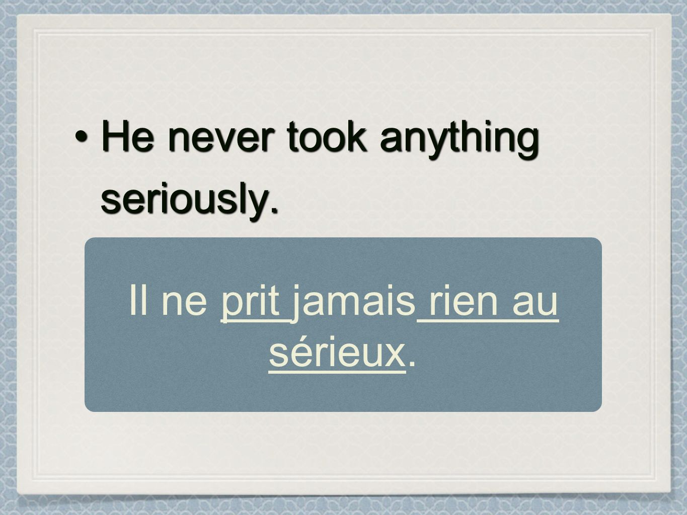 He never took anything seriously.He never took anything seriously. Il ne prit jamais rien au sérieux.