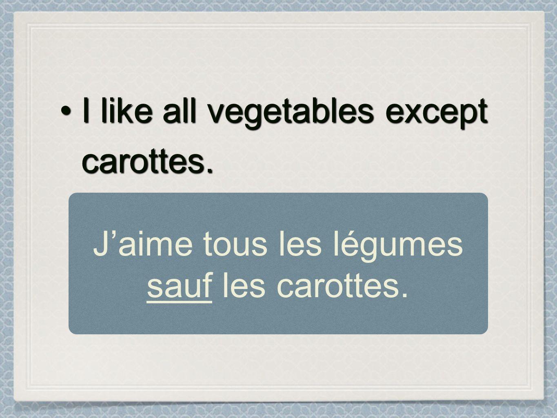 I like all vegetables except carottes.I like all vegetables except carottes. Jaime tous les légumes sauf les carottes.