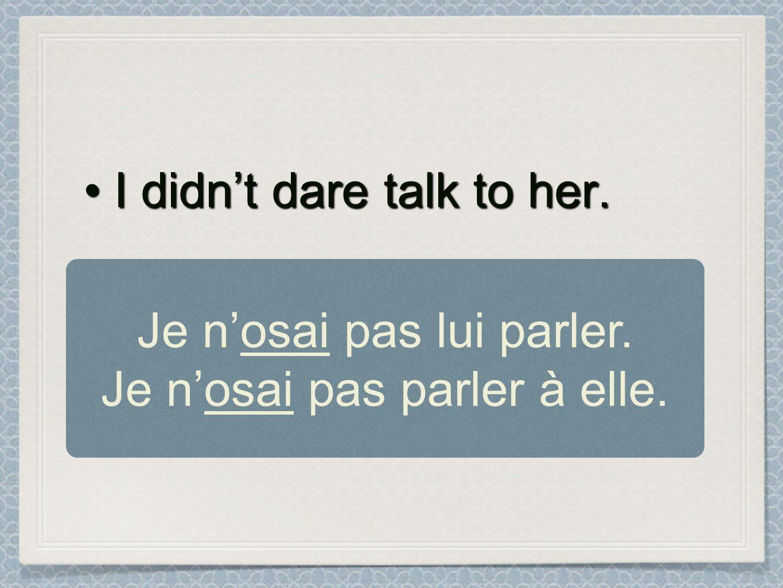 I didnt dare talk to her.I didnt dare talk to her. Je nosai pas lui parler. Je nosai pas parler à elle.