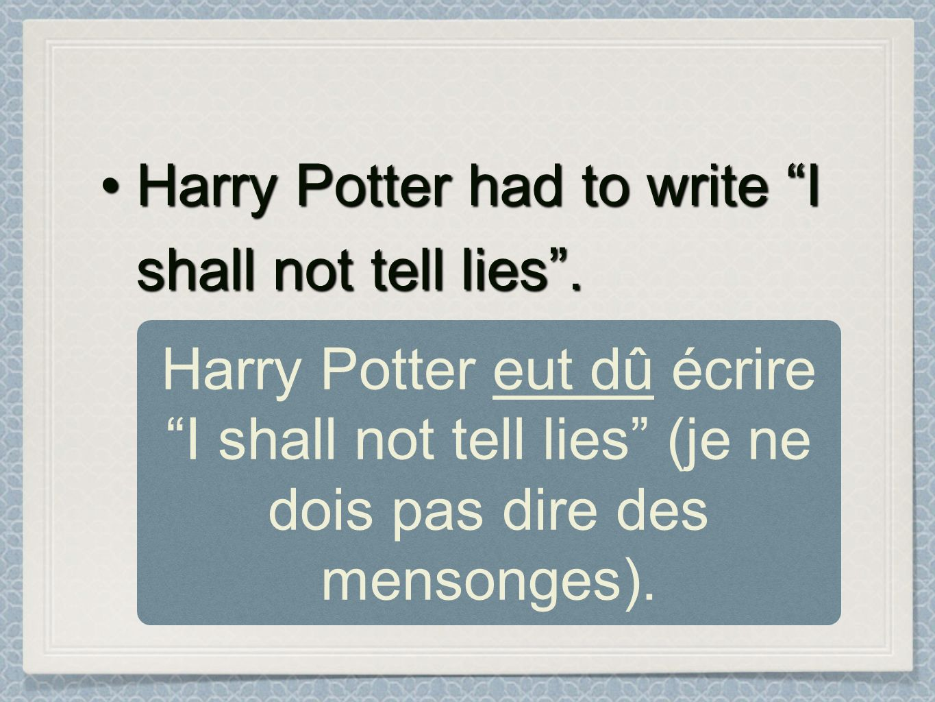 Harry Potter had to write I shall not tell lies.Harry Potter had to write I shall not tell lies. Harry Potter eut dû écrire I shall not tell lies (je
