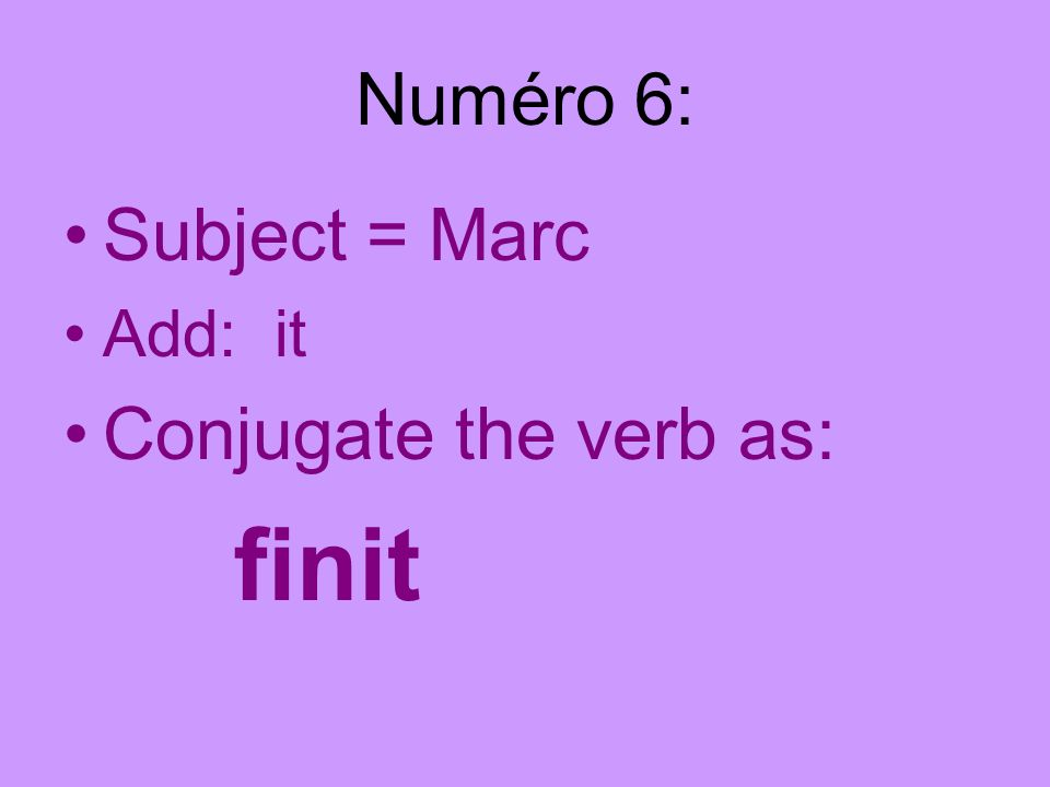 Numéro 6: Subject = Marc Add: it Conjugate the verb as: finit