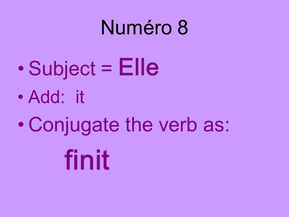 Numéro 8 Subject = Elle Add: it Conjugate the verb as: finit