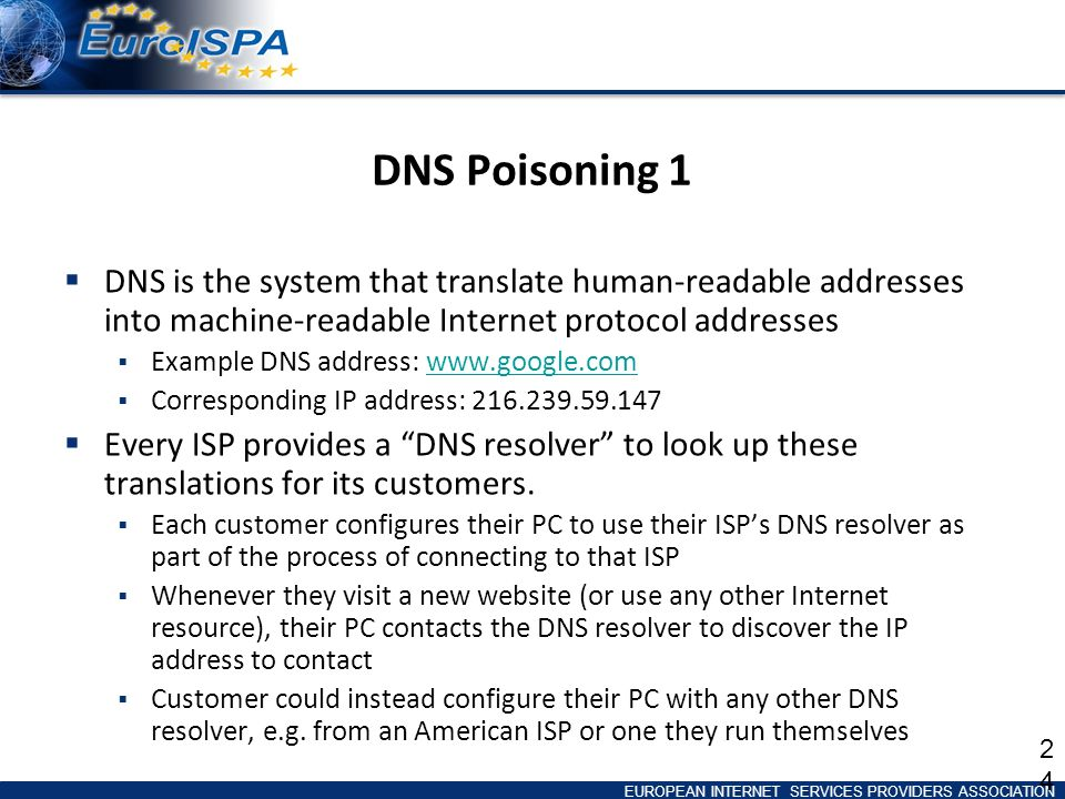 EUROPEAN INTERNET SERVICES PROVIDERS ASSOCIATION DNS Poisoning 1 DNS is the system that translate human-readable addresses into machine-readable Internet protocol addresses Example DNS address:   Corresponding IP address: Every ISP provides a DNS resolver to look up these translations for its customers.
