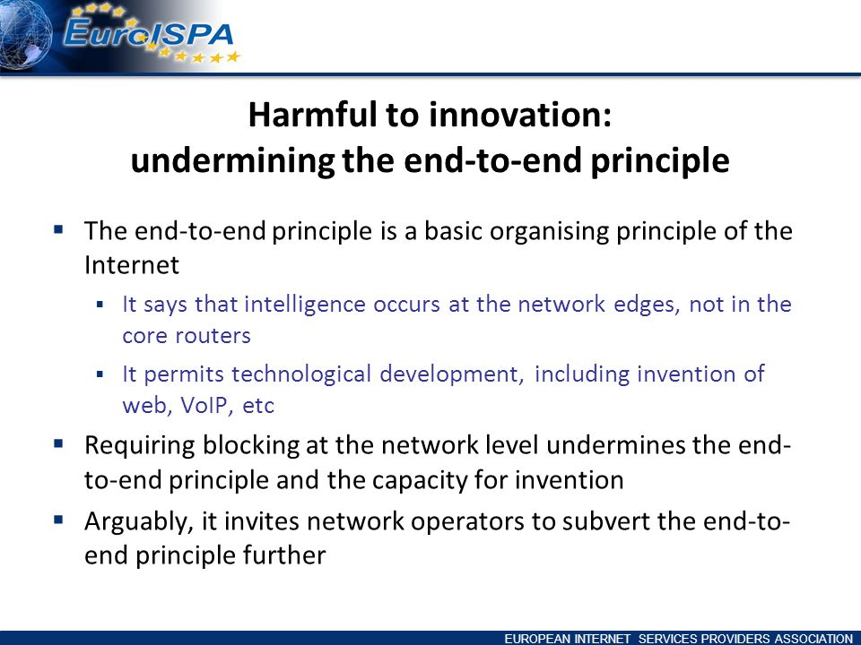 EUROPEAN INTERNET SERVICES PROVIDERS ASSOCIATION Harmful to innovation: undermining the end-to-end principle The end-to-end principle is a basic organising principle of the Internet It says that intelligence occurs at the network edges, not in the core routers It permits technological development, including invention of web, VoIP, etc Requiring blocking at the network level undermines the end- to-end principle and the capacity for invention Arguably, it invites network operators to subvert the end-to- end principle further