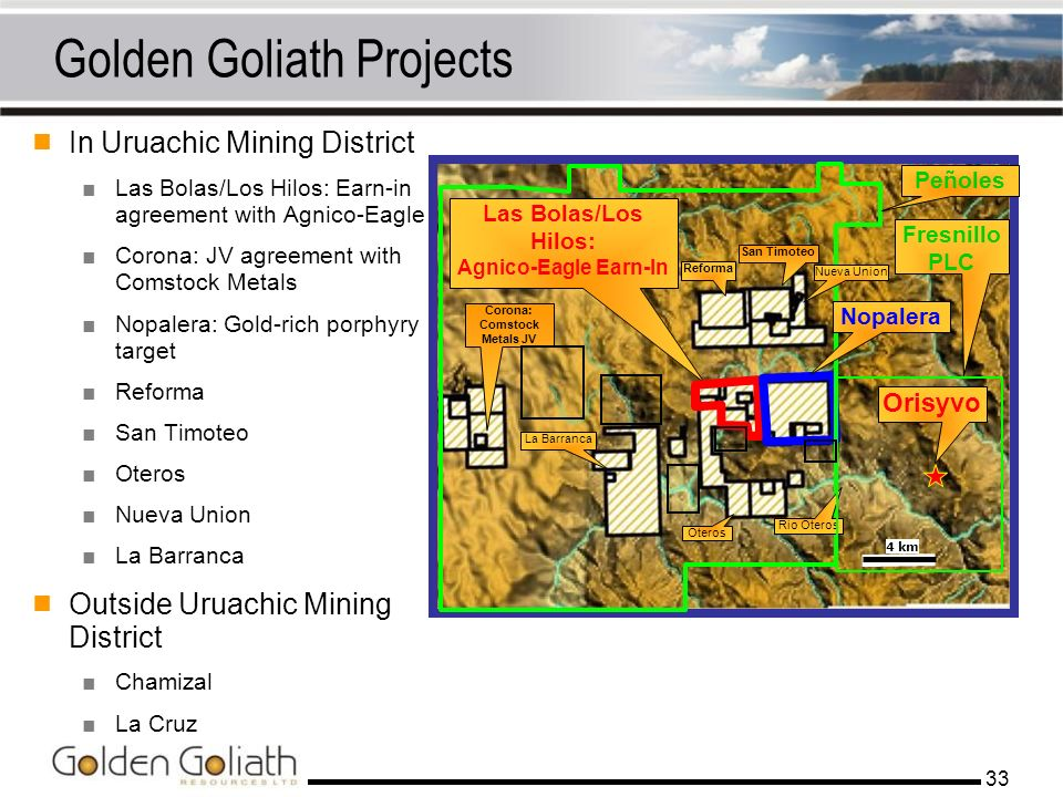 33 Golden Goliath Projects In Uruachic Mining District Las Bolas/Los Hilos: Earn-in agreement with Agnico-Eagle Corona: JV agreement with Comstock Met