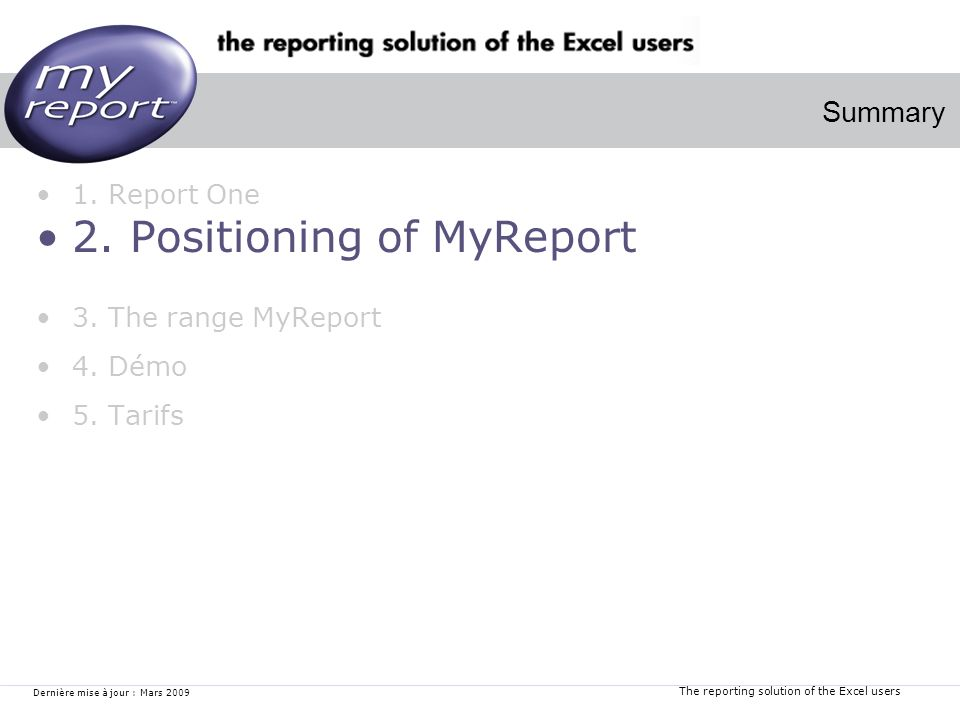 The reporting solution of the Excel users Dernière mise à jour : Mars 2009 1. Report One 2. Positioning of MyReport 3. The range MyReport 4. Démo 5. T